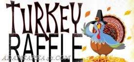 The Turkey Raffle will begin at 1:00 pm on November 19th.  Doors open at 12:30 pm.